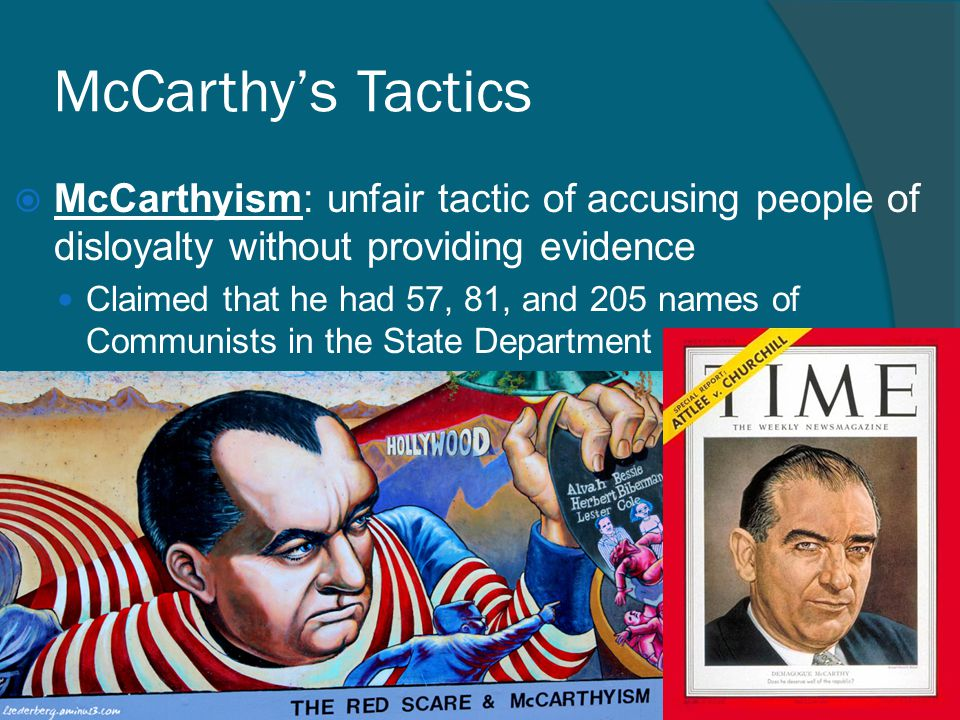 McCarthy's Tactics McCarthyism: unfair tactic of accusing people of disloyalty without providing evidence.