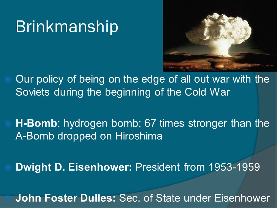 Brinkmanship Our policy of being on the edge of all out war with the Soviets during the beginning of the Cold War.
