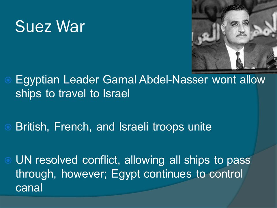 Suez War Egyptian Leader Gamal Abdel-Nasser wont allow ships to travel to Israel. British, French, and Israeli troops unite.