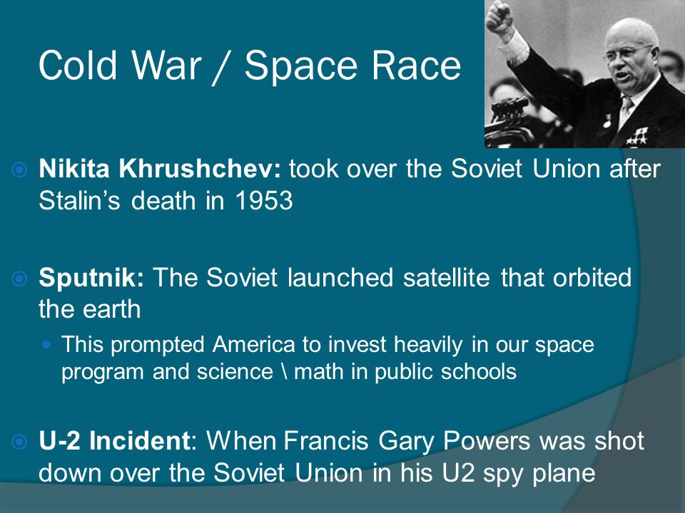 Cold War / Space Race Nikita Khrushchev: took over the Soviet Union after Stalin's death in 1953.
