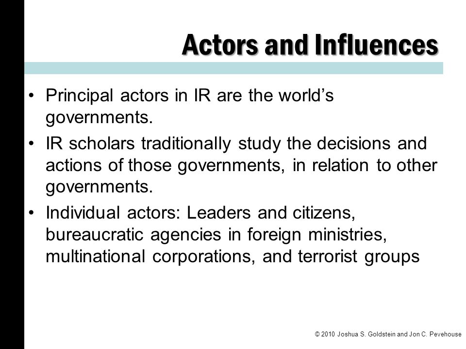 Actors and Influences Principal actors in IR are the world's governments.