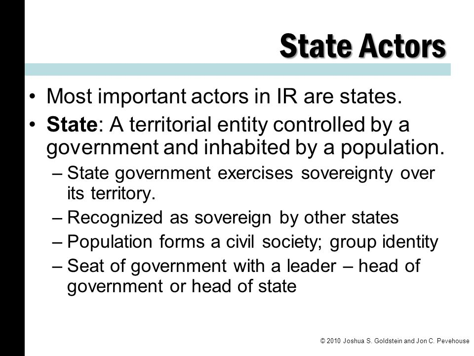 State Actors Most important actors in IR are states.