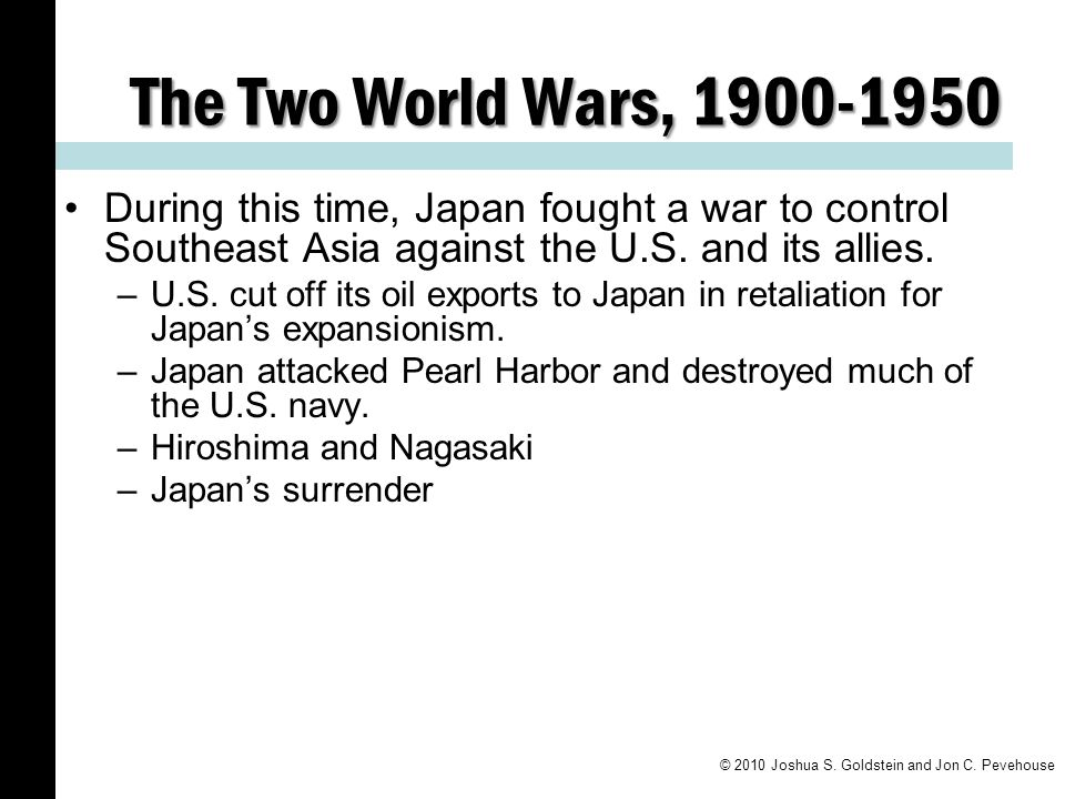The Two World Wars, 1900-1950 During this time, Japan fought a war to control Southeast Asia against the U.S. and its allies.