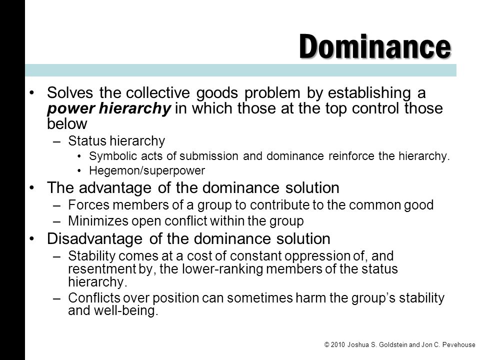 Dominance Solves the collective goods problem by establishing a power hierarchy in which those at the top control those below.