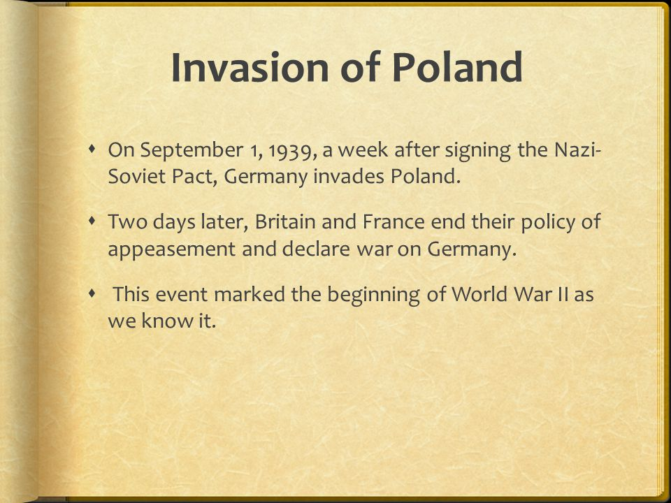 Invasion of Poland On September 1, 1939, a week after signing the Nazi- Soviet Pact, Germany invades Poland.