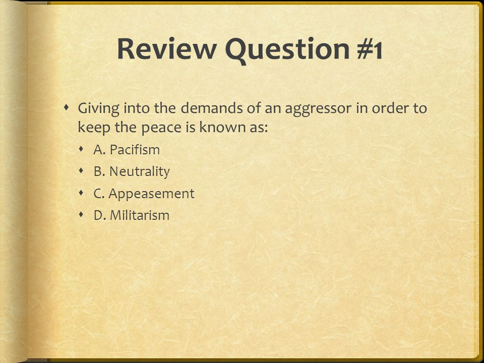 Review Question #1 Giving into the demands of an aggressor in order to keep the peace is known as:
