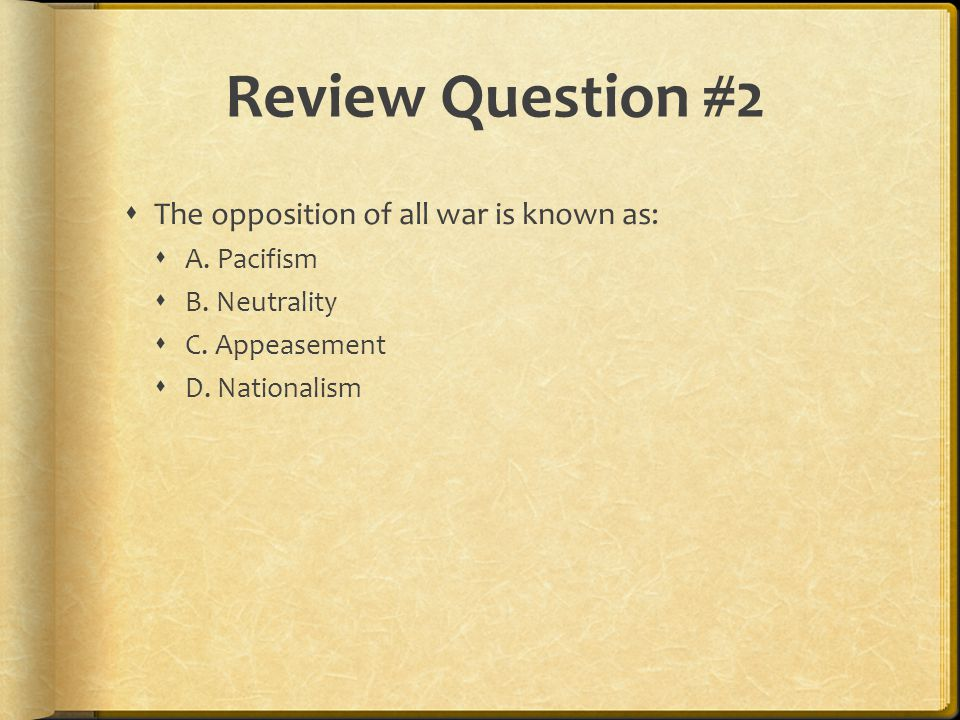 Review Question #2 The opposition of all war is known as: A. Pacifism