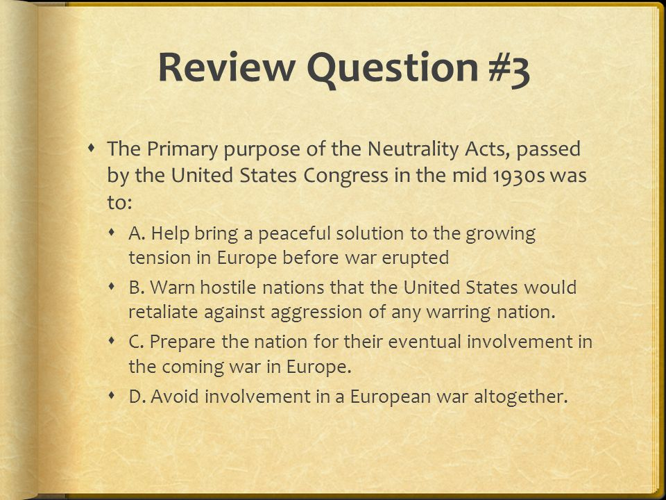 Review Question #3 The Primary purpose of the Neutrality Acts, passed by the United States Congress in the mid 1930s was to: