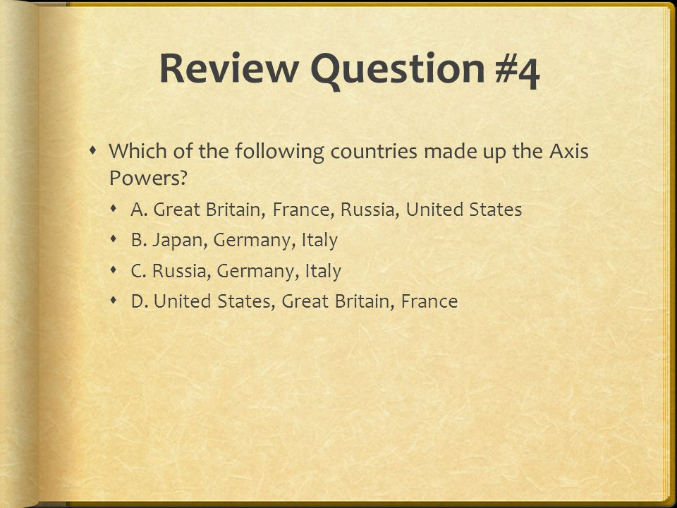 Review Question #4 Which of the following countries made up the Axis Powers A. Great Britain, France, Russia, United States.