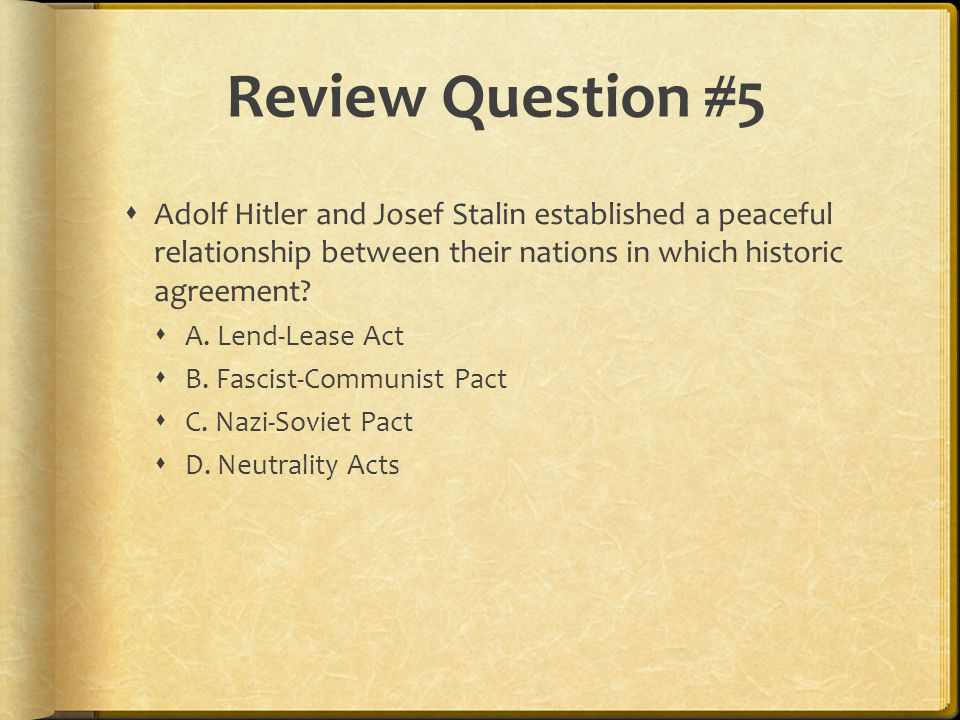 Review Question #5 Adolf Hitler and Josef Stalin established a peaceful relationship between their nations in which historic agreement
