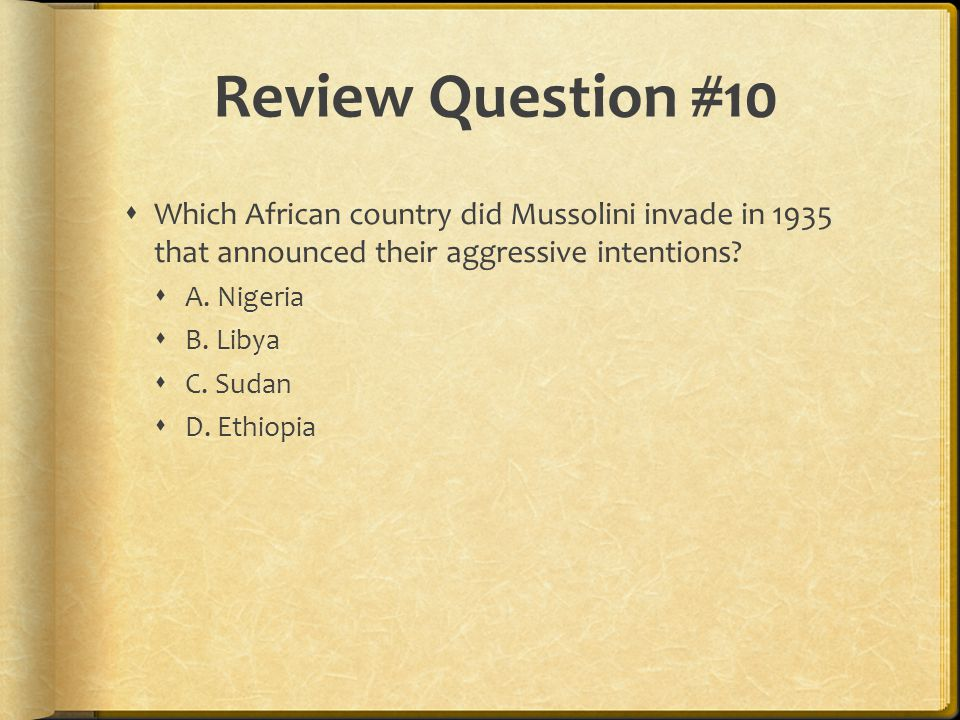 Review Question #10 Which African country did Mussolini invade in 1935 that announced their aggressive intentions