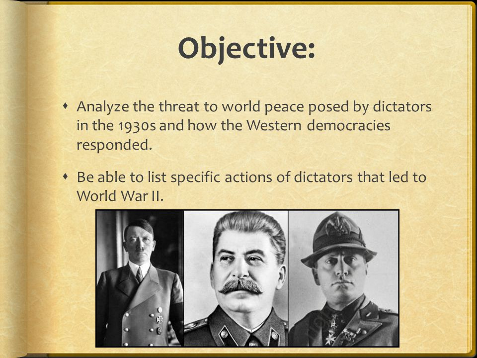 Objective: Analyze the threat to world peace posed by dictators in the 1930s and how the Western democracies responded.