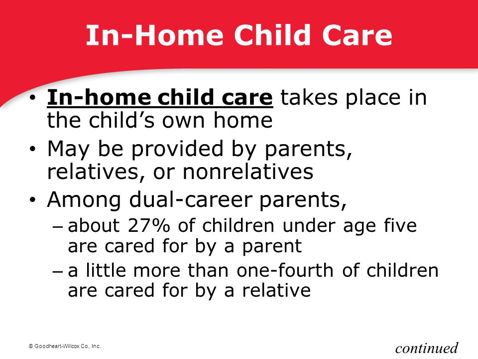 In-Home Child Care In-home child care takes place in the child's own home. May be provided by parents, relatives, or nonrelatives.