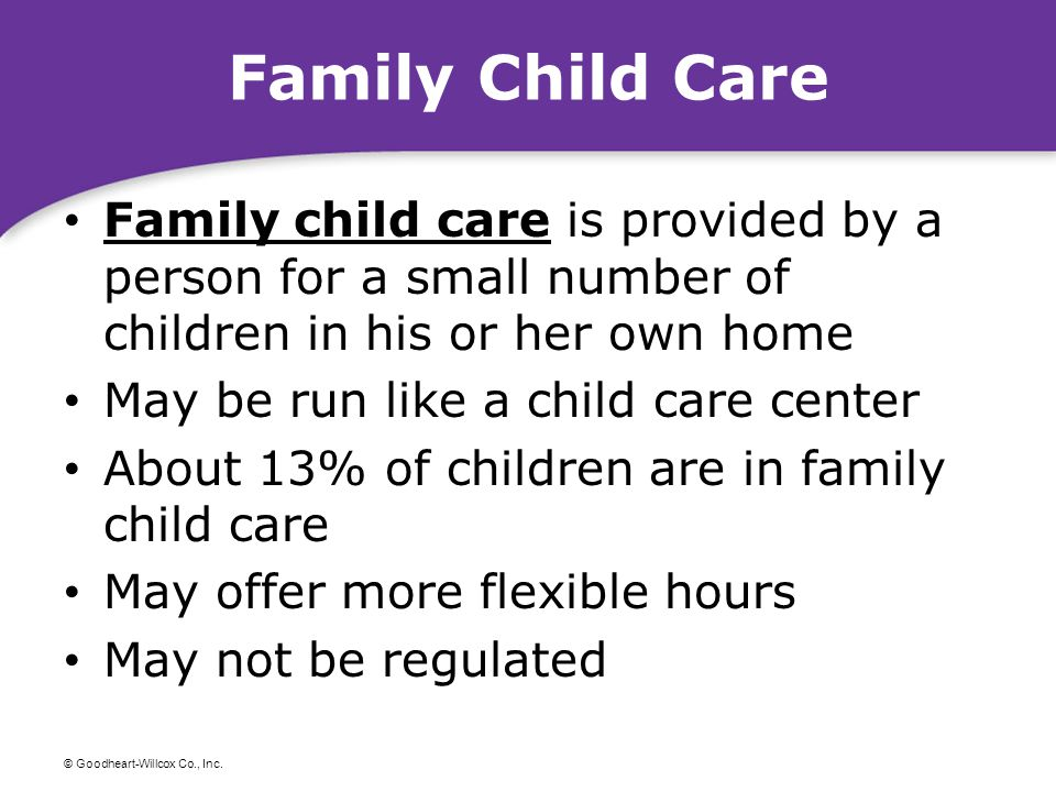Family Child Care Family child care is provided by a person for a small number of children in his or her own home.