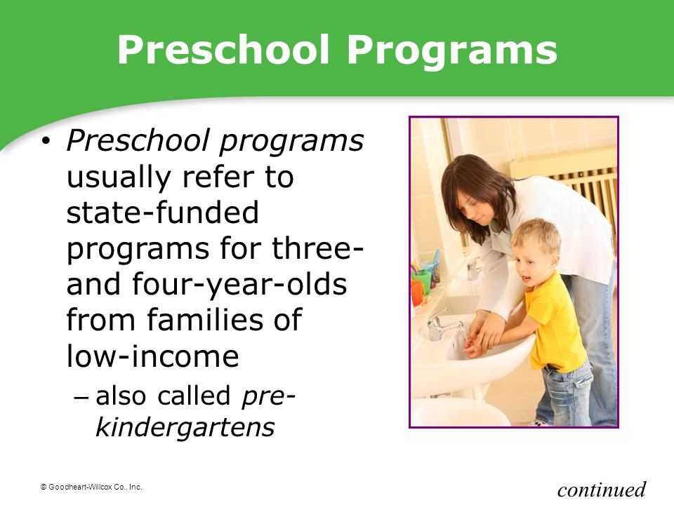 Preschool Programs Preschool programs usually refer to state-funded programs for three- and four-year-olds from families of low-income.