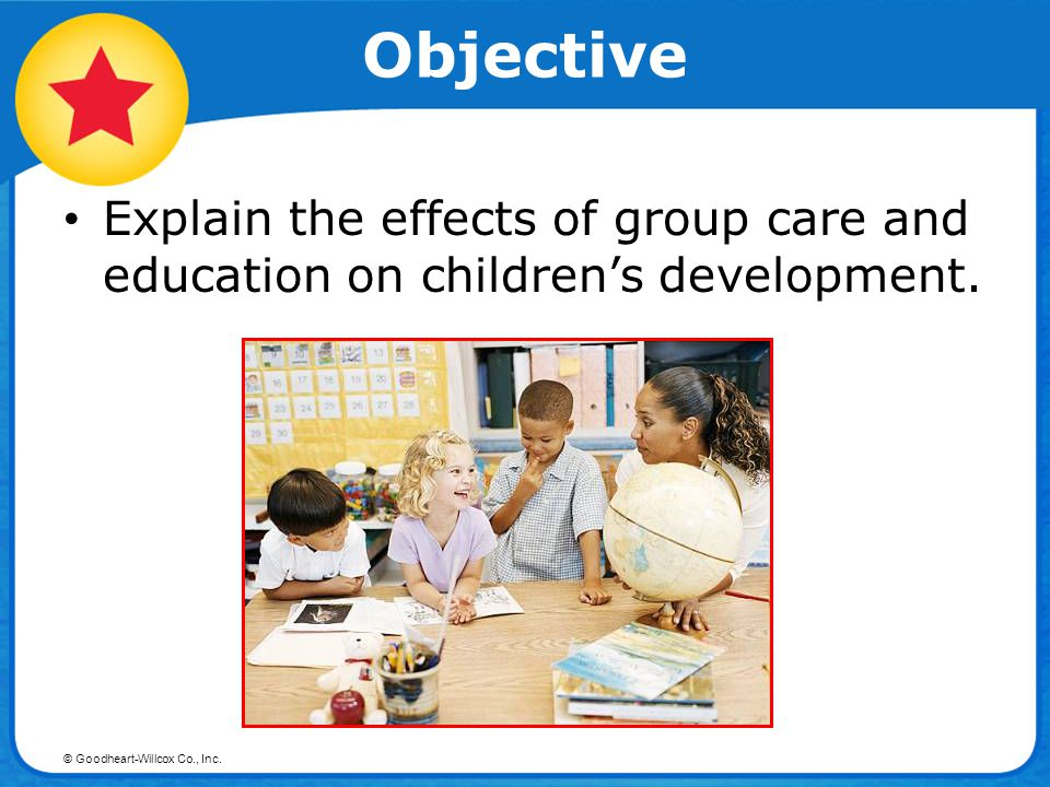 Objective Explain the effects of group care and education on children's development.