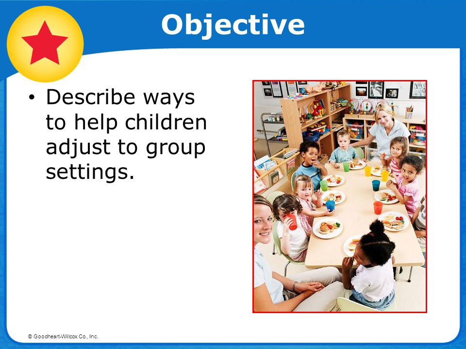 Objective Describe ways to help children adjust to group settings.