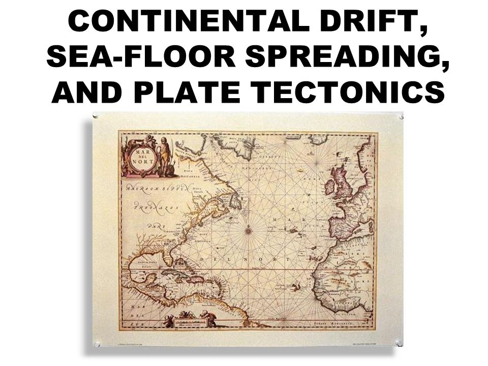 CONTINENTAL DRIFT, SEA-FLOOR SPREADING, AND PLATE TECTONICS