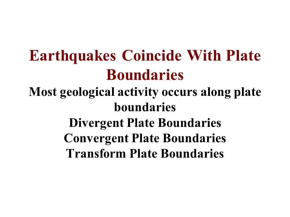 Earthquakes Coincide With Plate Boundaries Most geological activity occurs along plate boundaries Divergent Plate Boundaries Convergent Plate Boundaries Transform Plate Boundaries
