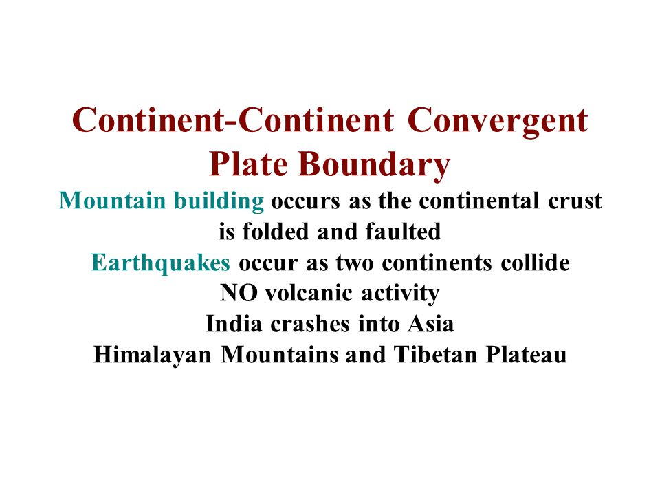 Continent-Continent Convergent Plate Boundary Mountain building occurs as the continental crust is folded and faulted Earthquakes occur as two continents collide NO volcanic activity India crashes into Asia Himalayan Mountains and Tibetan Plateau