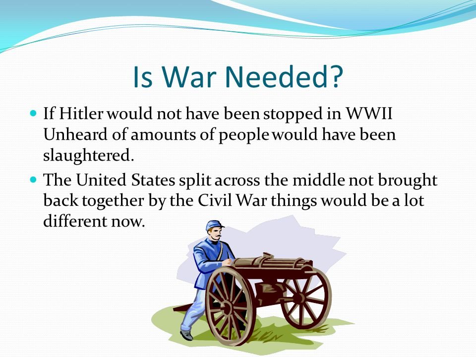 Is War Needed If Hitler would not have been stopped in WWII Unheard of amounts of people would have been slaughtered.