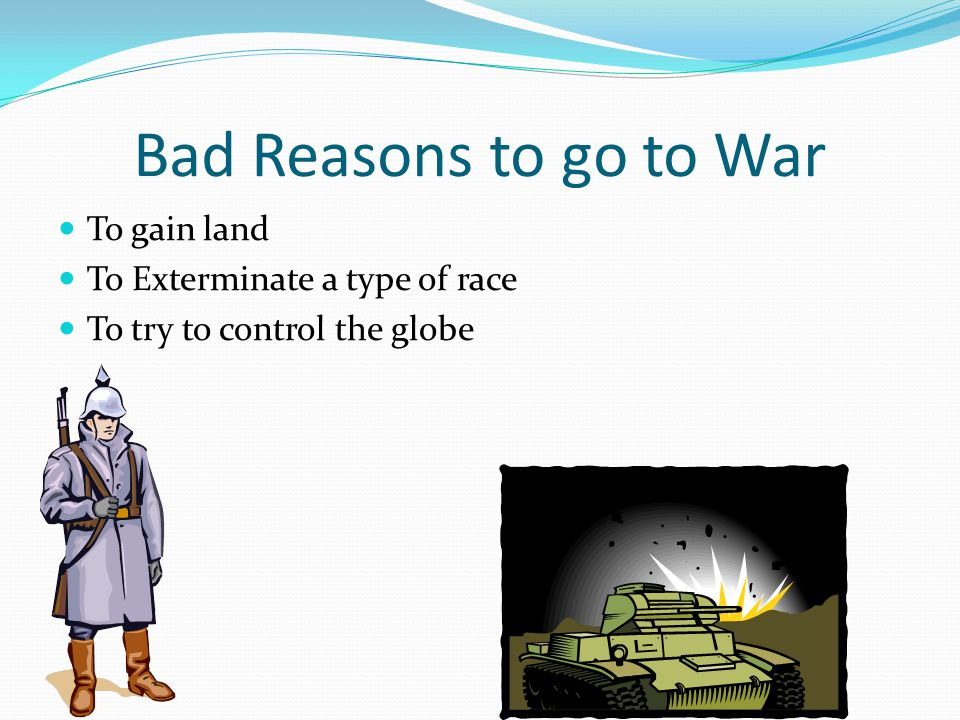 Bad Reasons to go to War To gain land To Exterminate a type of race