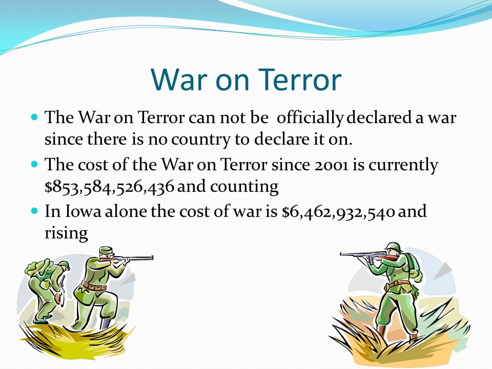 War on Terror The War on Terror can not be officially declared a war since there is no country to declare it on.