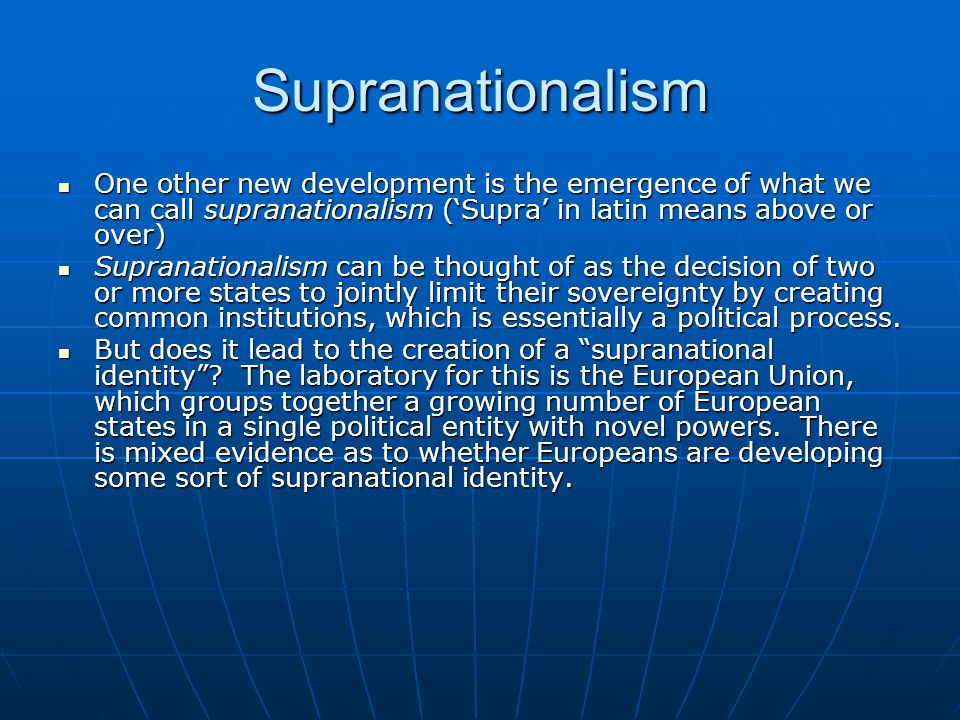 Supranationalism One other new development is the emergence of what we can call supranationalism ('Supra' in latin means above or over)