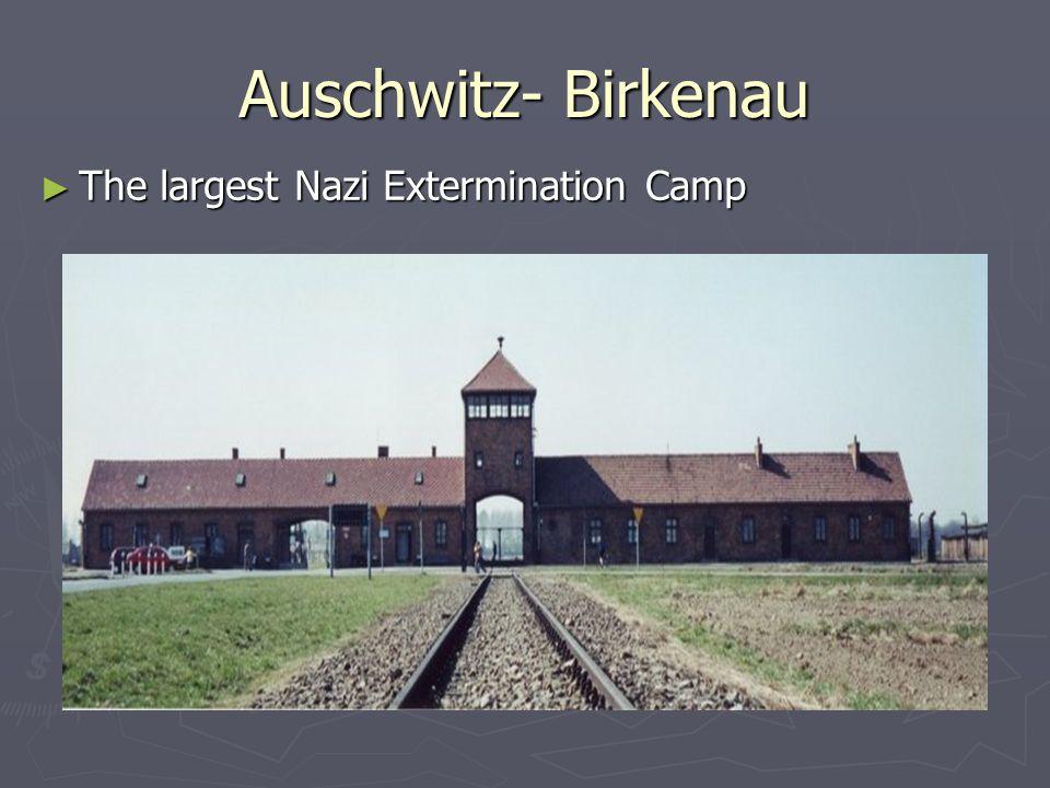 Auschwitz- Birkenau The largest Nazi Extermination Camp
