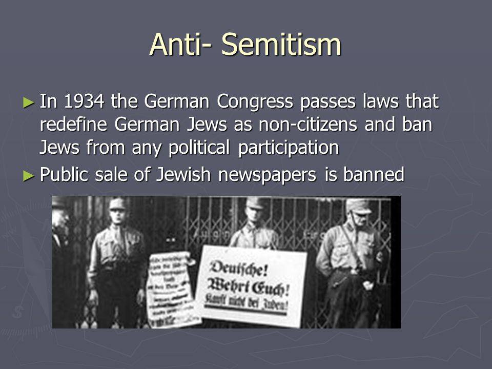Anti- Semitism In 1934 the German Congress passes laws that redefine German Jews as non-citizens and ban Jews from any political participation.