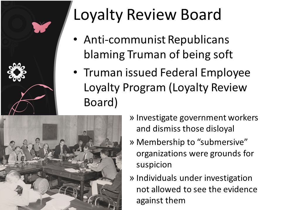 Loyalty Review Board Anti-communist Republicans blaming Truman of being soft. Truman issued Federal Employee Loyalty Program (Loyalty Review Board)