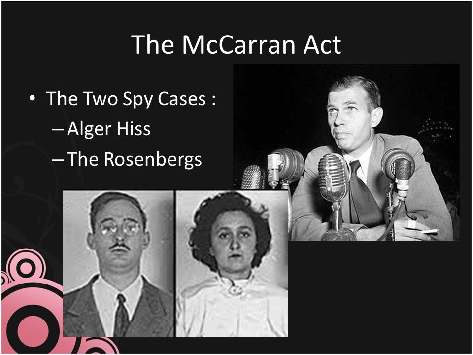 The McCarran Act The Two Spy Cases : Alger Hiss The Rosenbergs