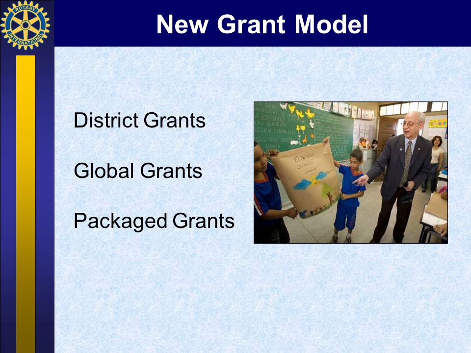 New Grant Model District Grants Global Grants Packaged Grants 7