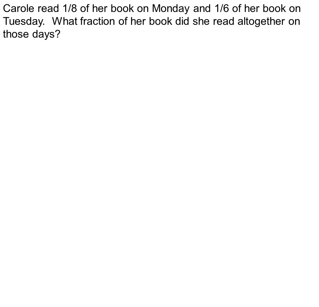 Carole read 1/8 of her book on Monday and 1/6 of her book on Tuesday