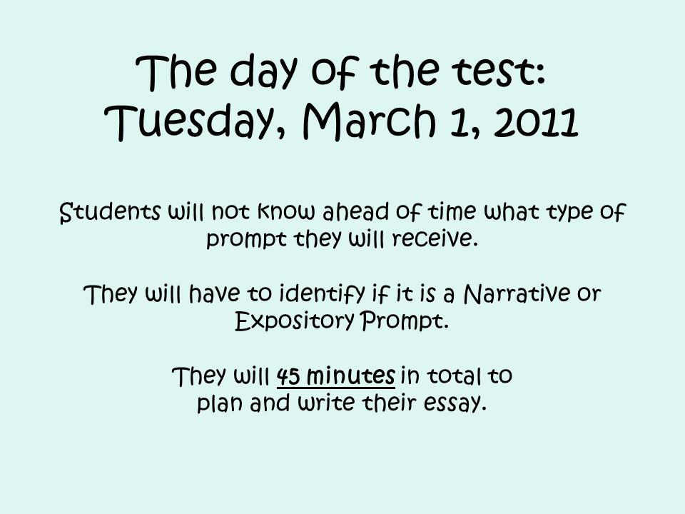 The day of the test: Tuesday, March 1, 2011 Students will not know ahead of time what type of prompt they will receive.
