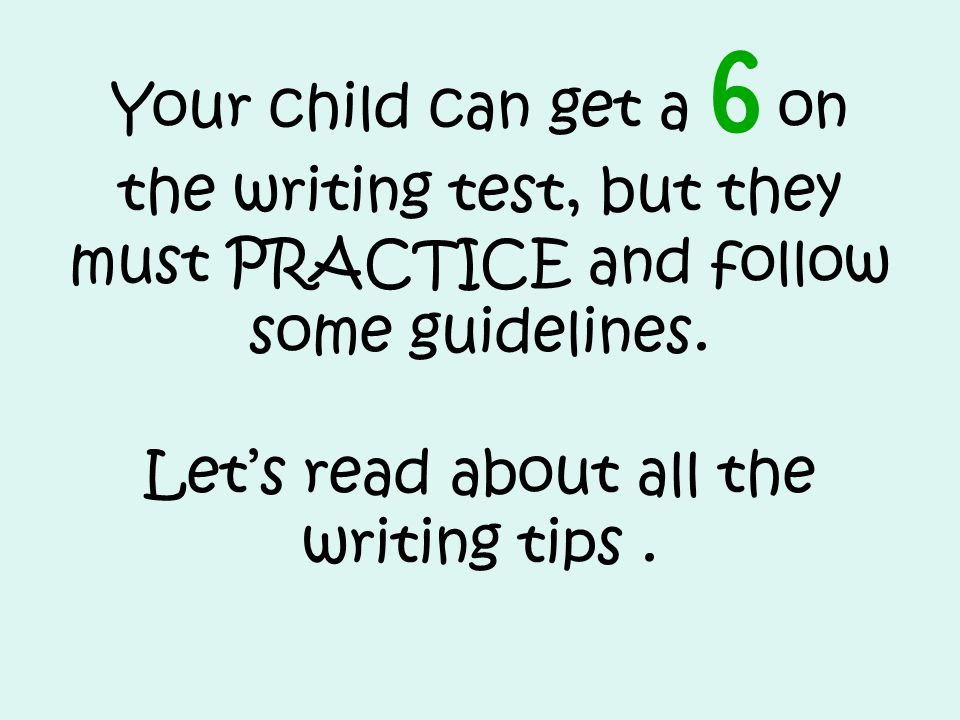 Your child can get a 6 on the writing test, but they must PRACTICE and follow some guidelines.