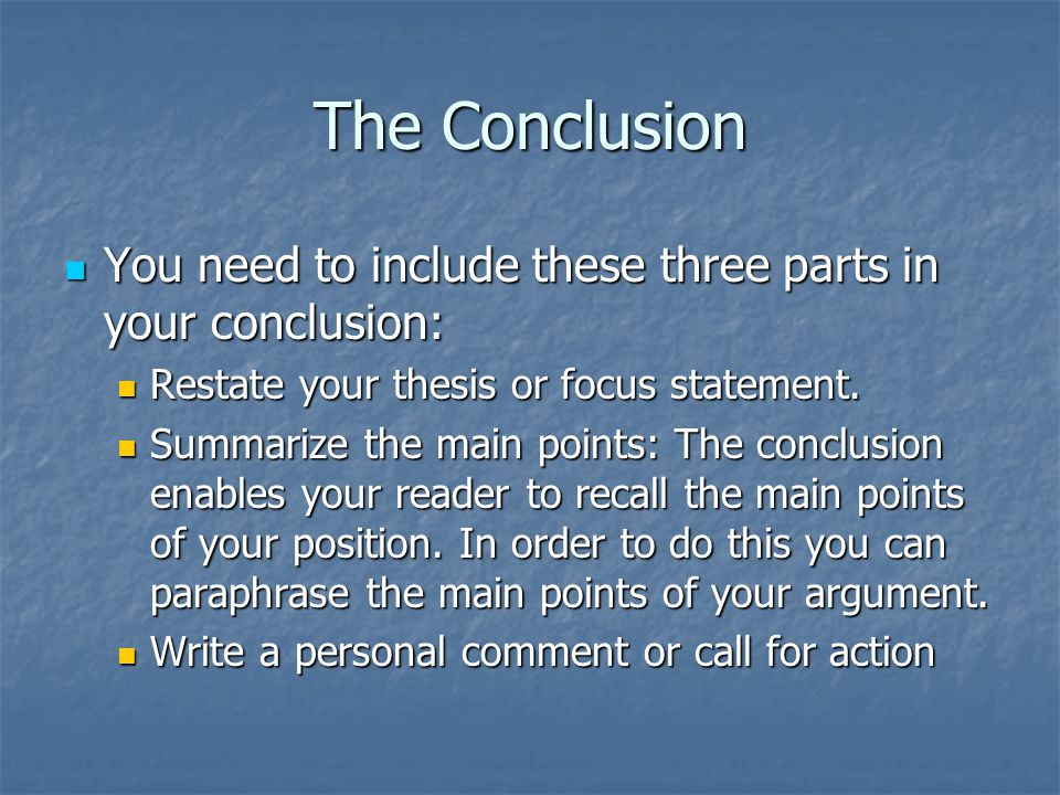 The Conclusion You need to include these three parts in your conclusion: Restate your thesis or focus statement.