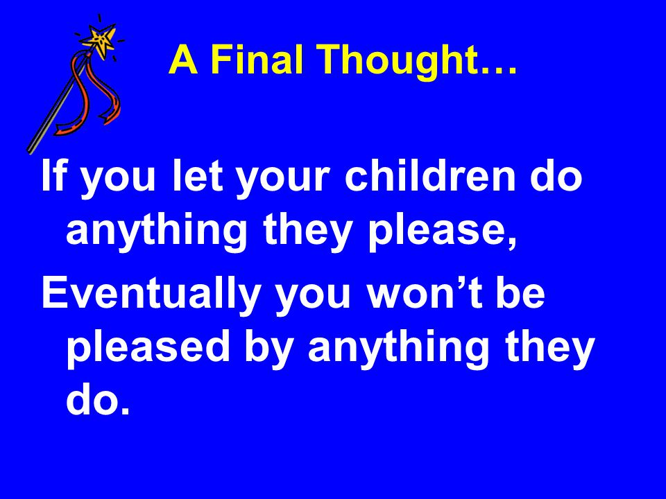 If you let your children do anything they please,