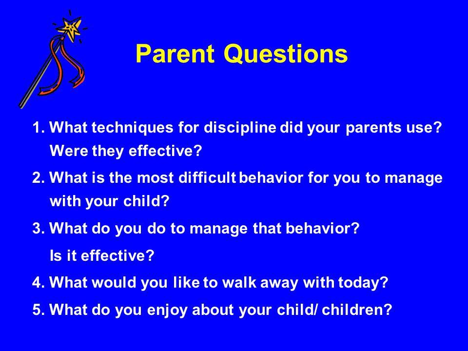 Parent Questions 1. What techniques for discipline did your parents use Were they effective