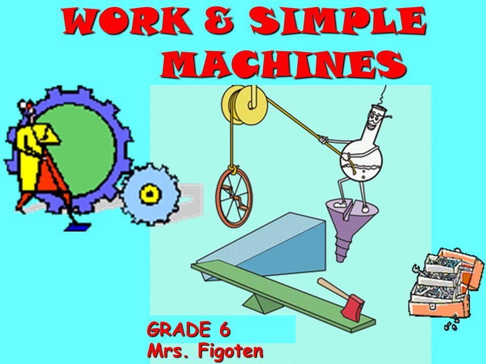 WORK & SIMPLE MACHINES GRADE 6 GRADE 6 Mrs. Figoten
