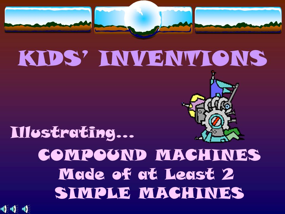Illustrating… COMPOUND MACHINES Made of at Least 2 SIMPLE MACHINES