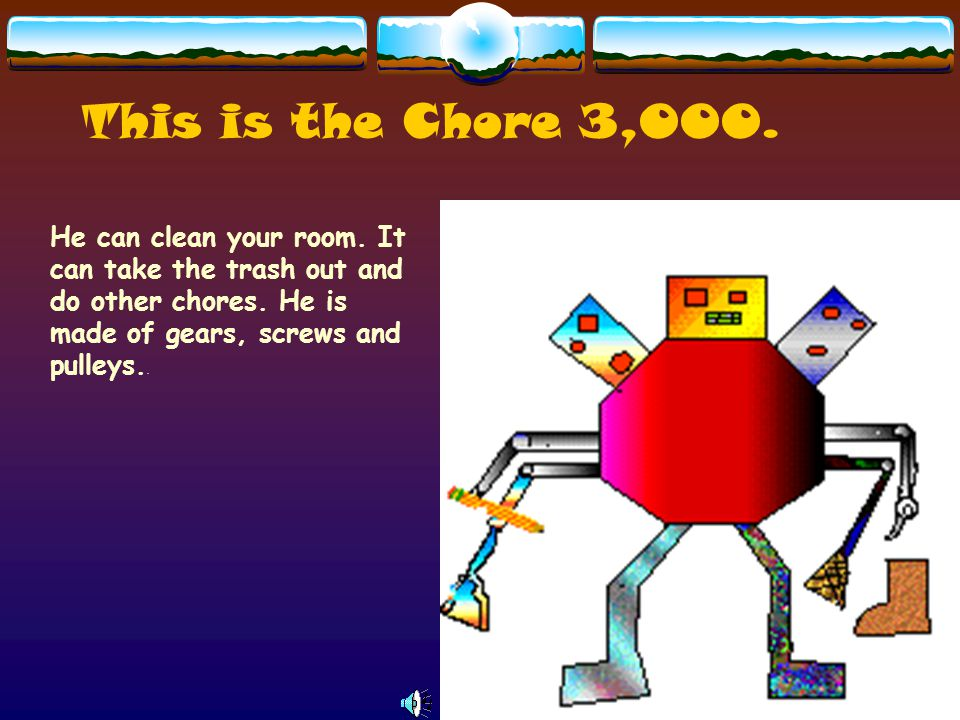 This is the Chore 3,000. He can clean your room. It can take the trash out and do other chores.