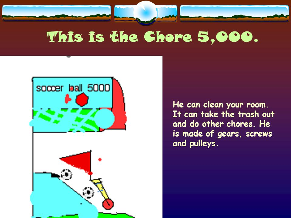 This is the Chore 5,000. He can clean your room. It can take the trash out and do other chores.