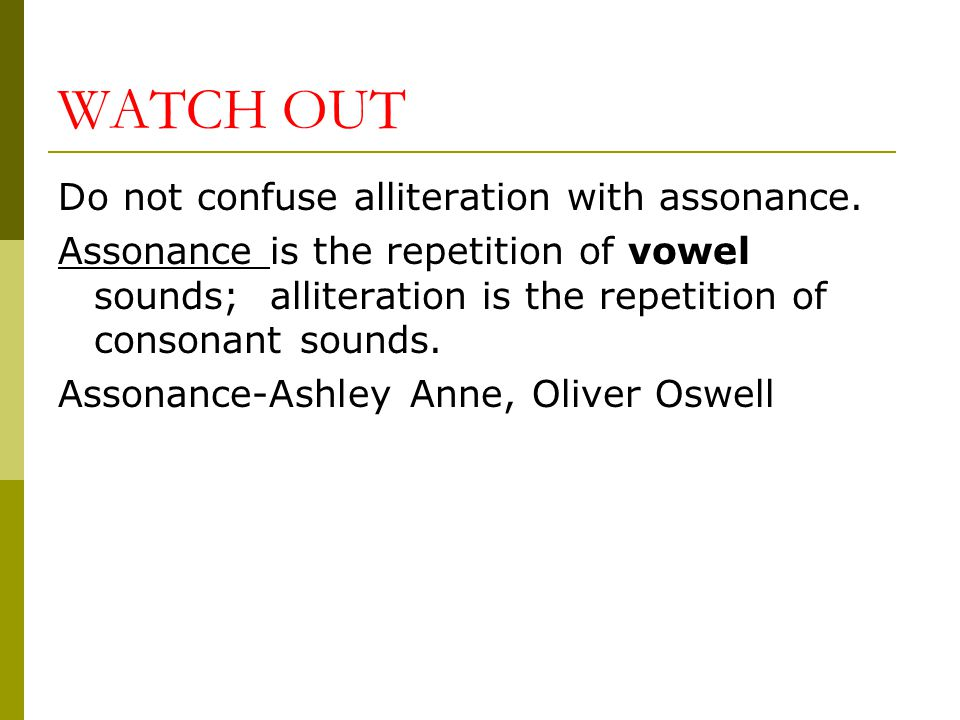 WATCH OUT Do not confuse alliteration with assonance.
