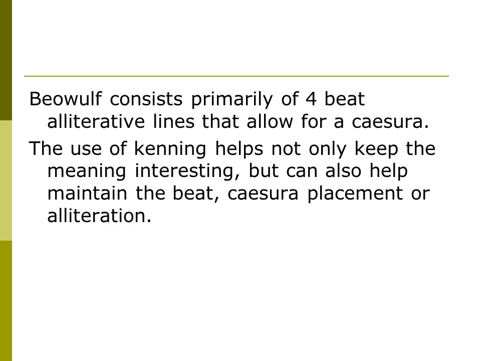 Beowulf consists primarily of 4 beat alliterative lines that allow for a caesura.