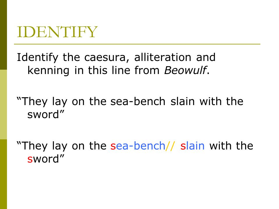 IDENTIFY Identify the caesura, alliteration and kenning in this line from Beowulf. They lay on the sea-bench slain with the sword