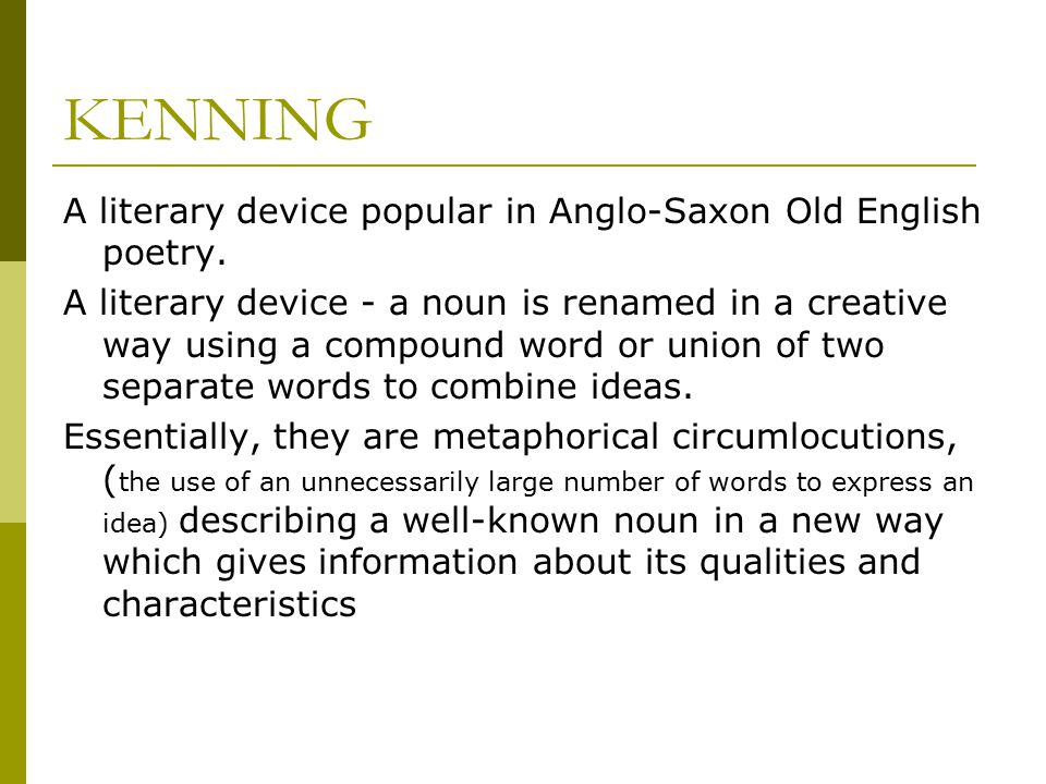 KENNING A literary device popular in Anglo-Saxon Old English poetry.