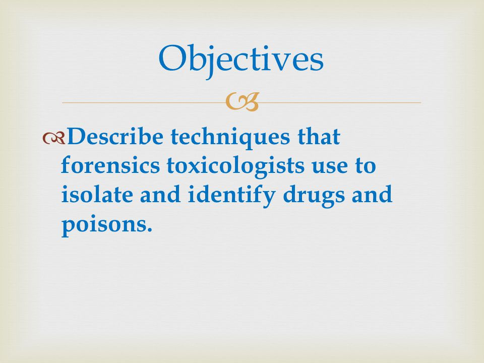 Objectives Describe techniques that forensics toxicologists use to isolate and identify drugs and poisons.