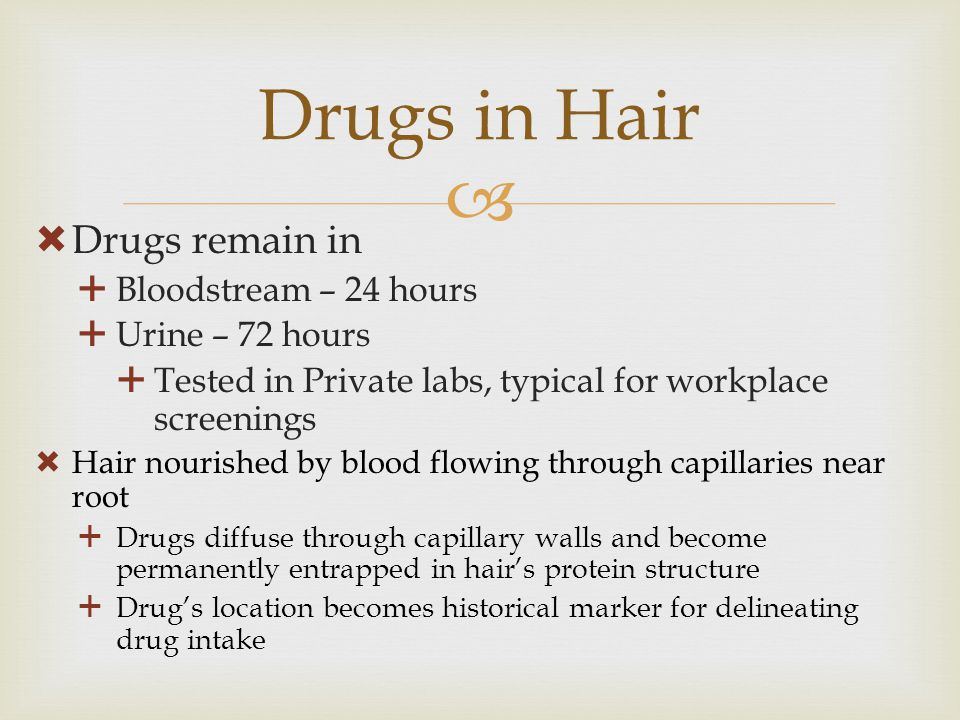 Drugs in Hair Drugs remain in Bloodstream – 24 hours Urine – 72 hours