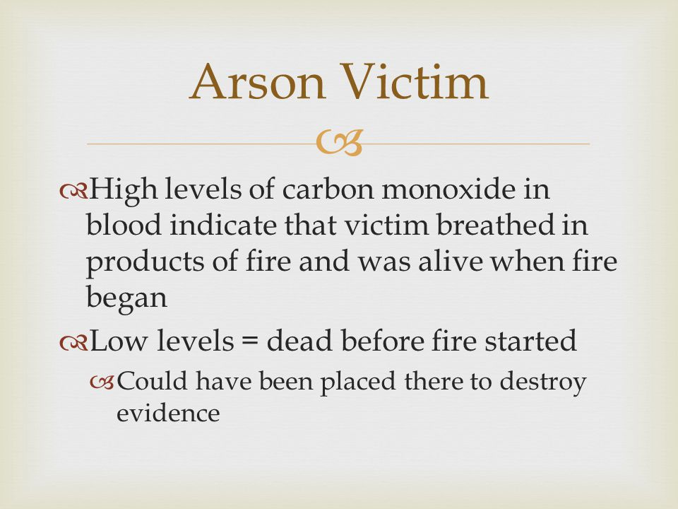 Arson Victim High levels of carbon monoxide in blood indicate that victim breathed in products of fire and was alive when fire began.